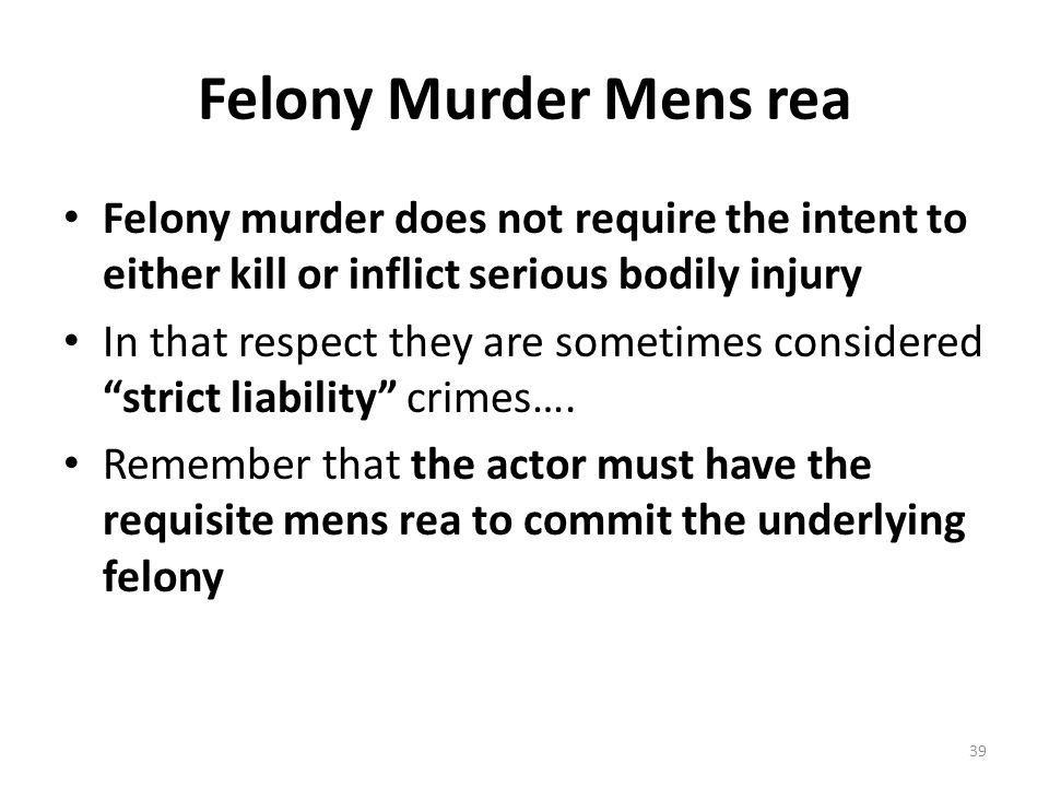 Felony Murder Mens rea Felony murder does not require the intent to either kill or inflict serious bodily injury.