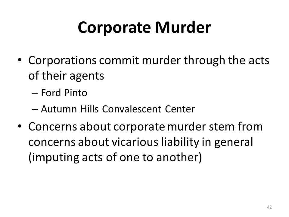 Corporate Murder Corporations commit murder through the acts of their agents. Ford Pinto. Autumn Hills Convalescent Center.