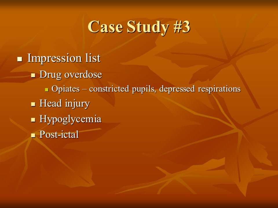 Case Study #3 Impression list Drug overdose Head injury Hypoglycemia