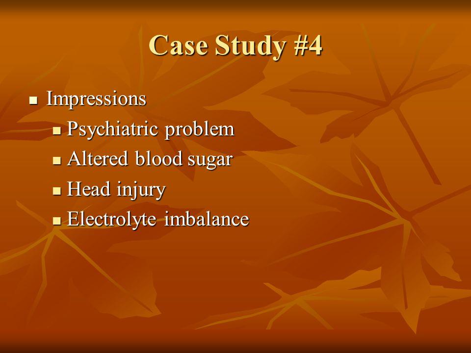Case Study #4 Impressions Psychiatric problem Altered blood sugar