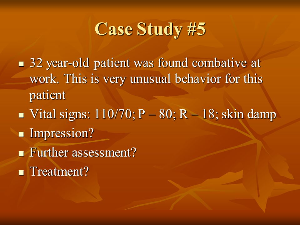 Case Study #5 32 year-old patient was found combative at work. This is very unusual behavior for this patient.