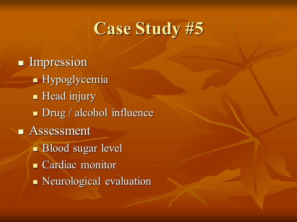 Case Study #5 Impression Assessment Hypoglycemia Head injury