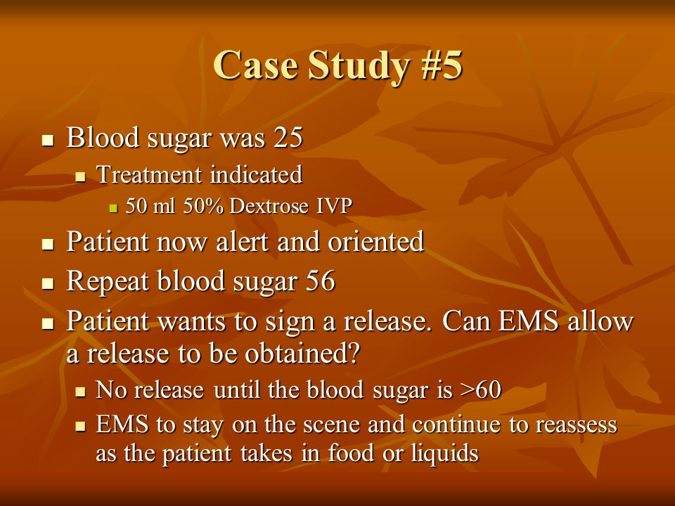 Case Study #5 Blood sugar was 25 Patient now alert and oriented