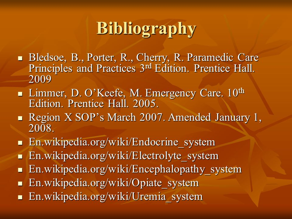 Bibliography Bledsoe, B., Porter, R., Cherry, R. Paramedic Care Principles and Practices 3rd Edition. Prentice Hall. 2009.