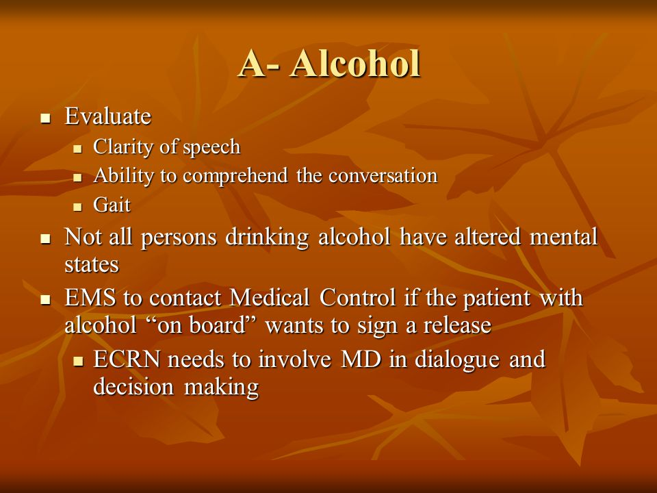 A- Alcohol Evaluate. Clarity of speech. Ability to comprehend the conversation. Gait. Not all persons drinking alcohol have altered mental states.