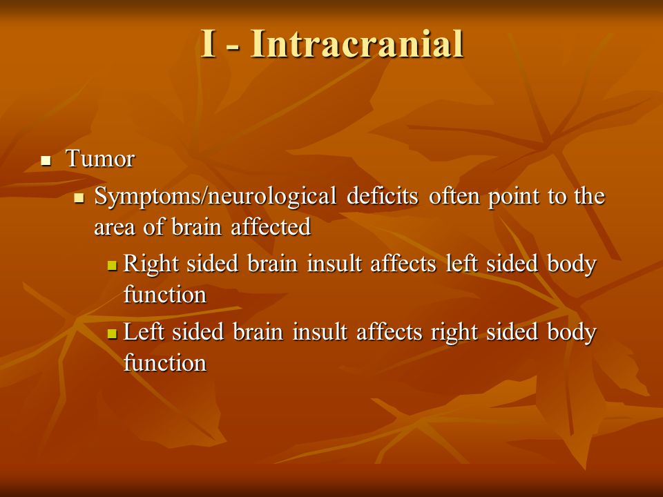 I - Intracranial Tumor. Symptoms/neurological deficits often point to the area of brain affected.