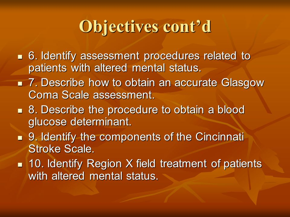Objectives cont'd 6. Identify assessment procedures related to patients with altered mental status.