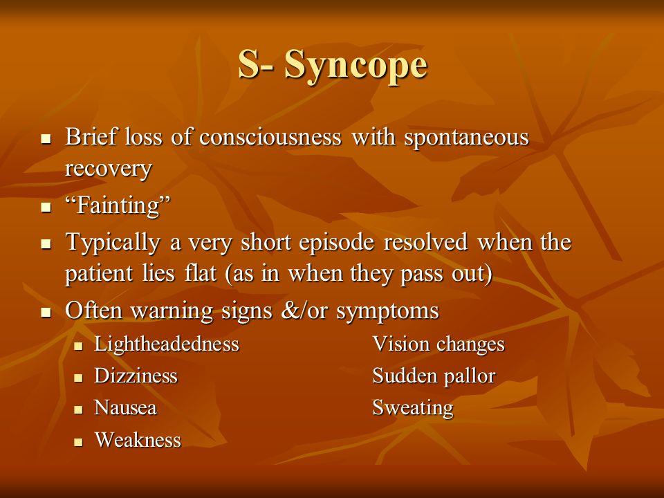 S- Syncope Brief loss of consciousness with spontaneous recovery