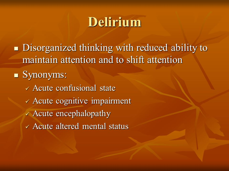 Delirium Disorganized thinking with reduced ability to maintain attention and to shift attention. Synonyms: