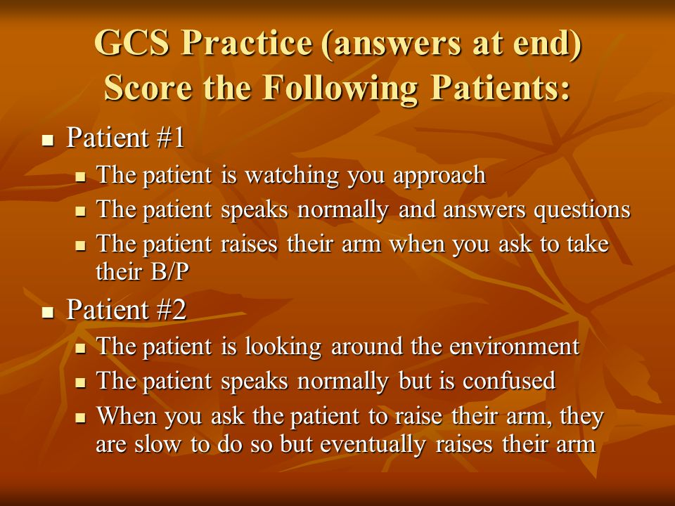 GCS Practice (answers at end) Score the Following Patients: