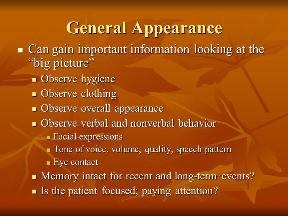 General Appearance Can gain important information looking at the big picture Observe hygiene. Observe clothing.