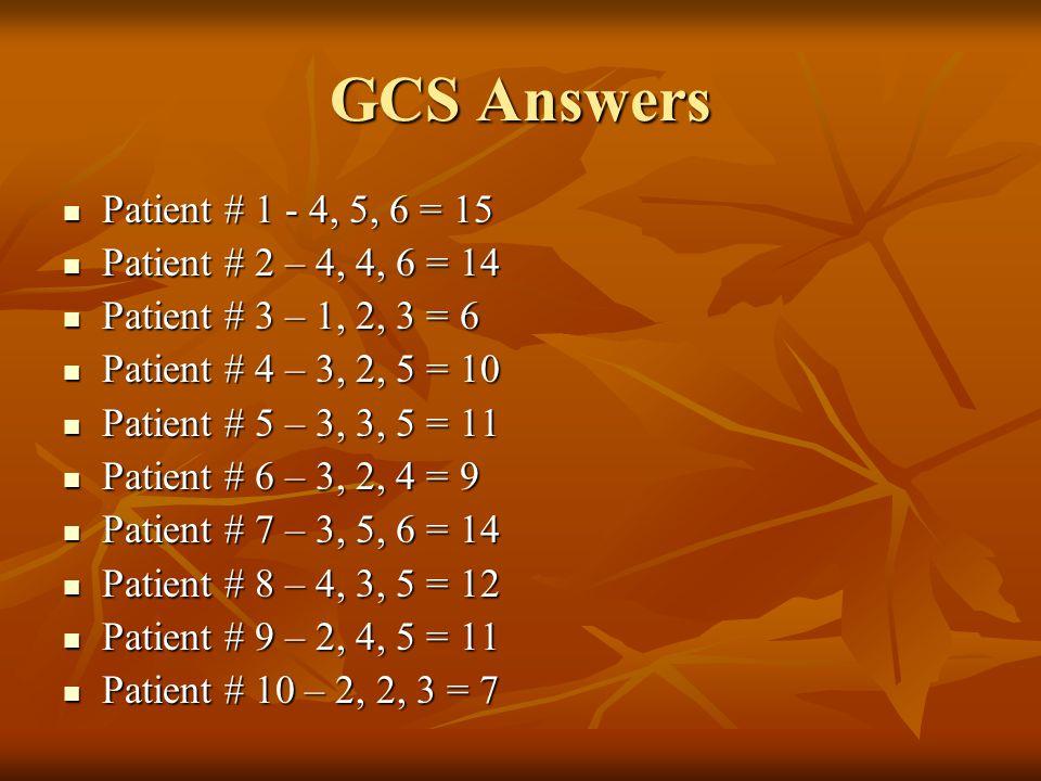 GCS Answers Patient # 1 - 4, 5, 6 = 15 Patient # 2 – 4, 4, 6 = 14