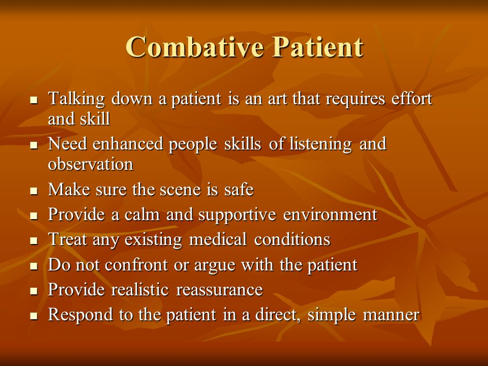 Combative Patient Talking down a patient is an art that requires effort and skill. Need enhanced people skills of listening and observation.