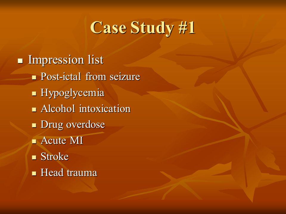 Case Study #1 Impression list Post-ictal from seizure Hypoglycemia