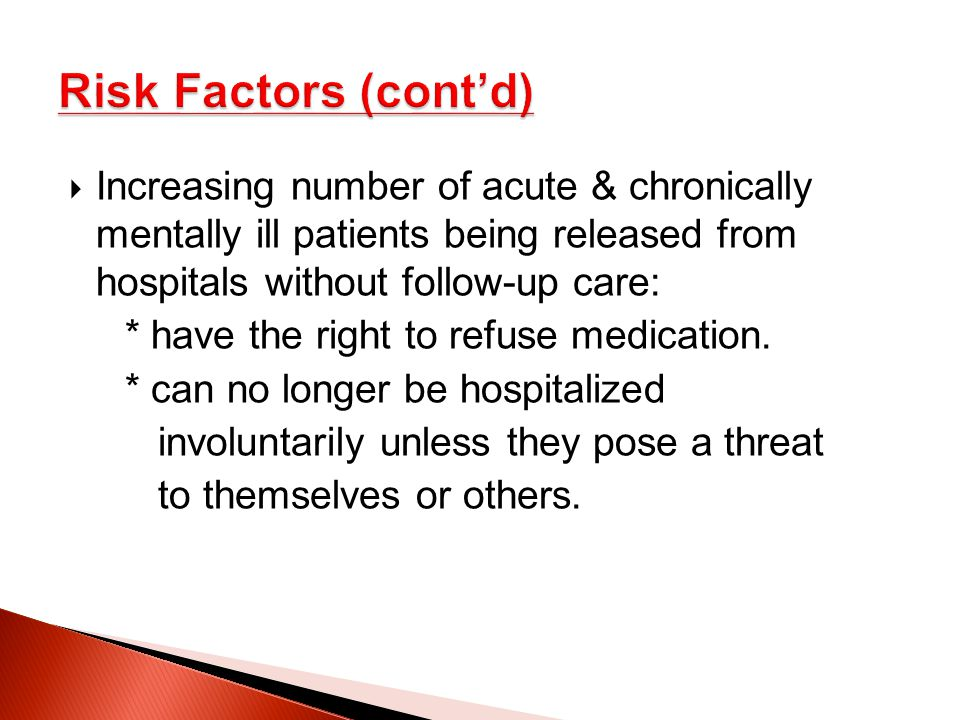 Risk Factors (cont'd) Increasing number of acute & chronically mentally ill patients being released from hospitals without follow-up care: