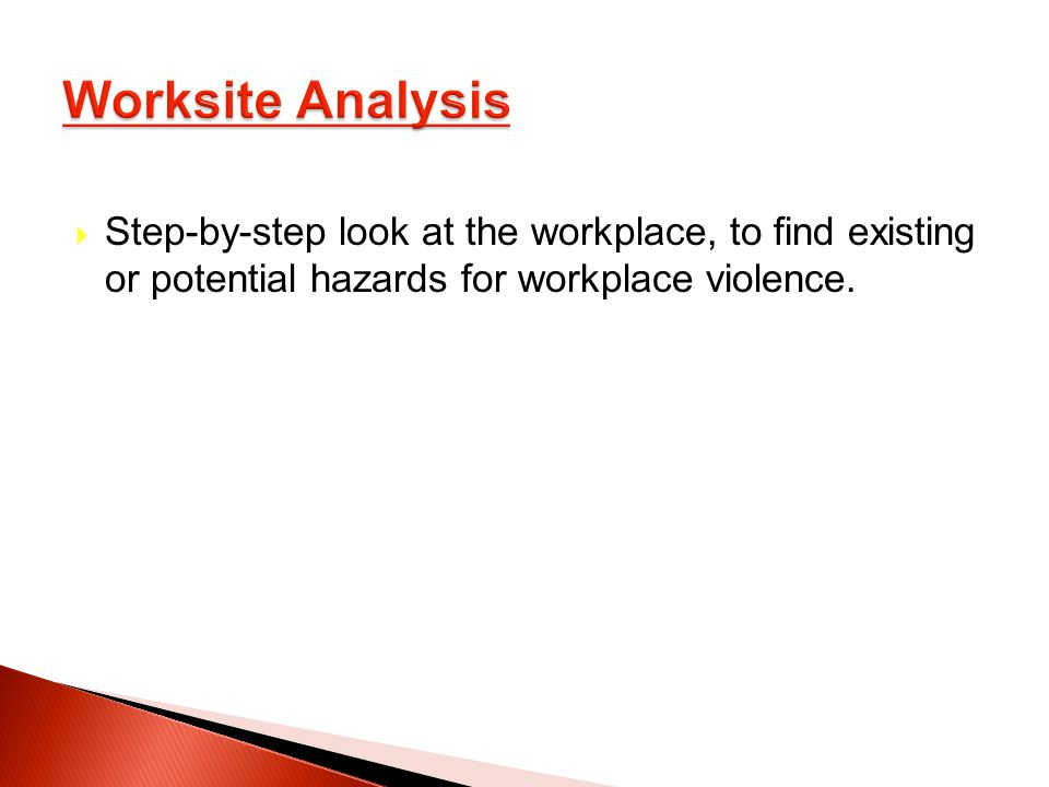 Step-by-step look at the workplace, to find existing or potential hazards for workplace violence.