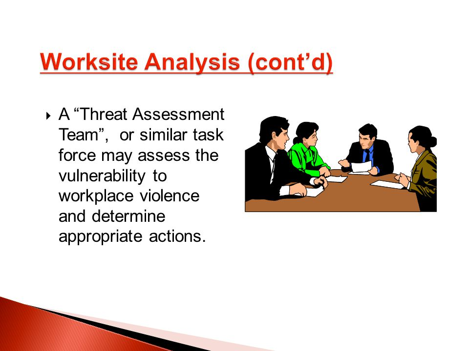 A Threat Assessment Team , or similar task force may assess the vulnerability to workplace violence and determine appropriate actions.