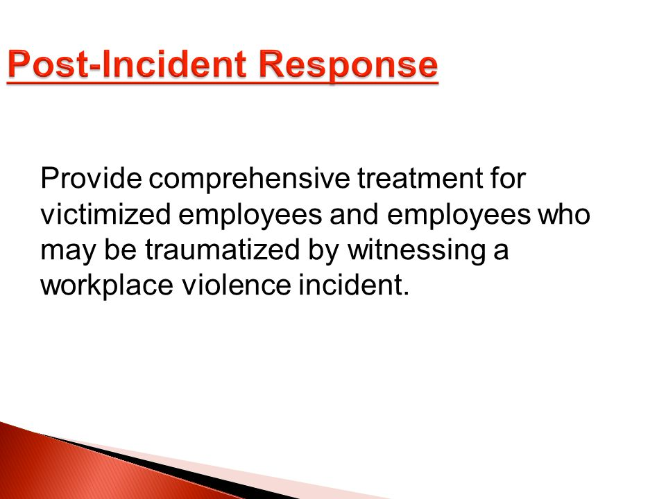 Provide comprehensive treatment for victimized employees and employees who may be traumatized by witnessing a workplace violence incident.