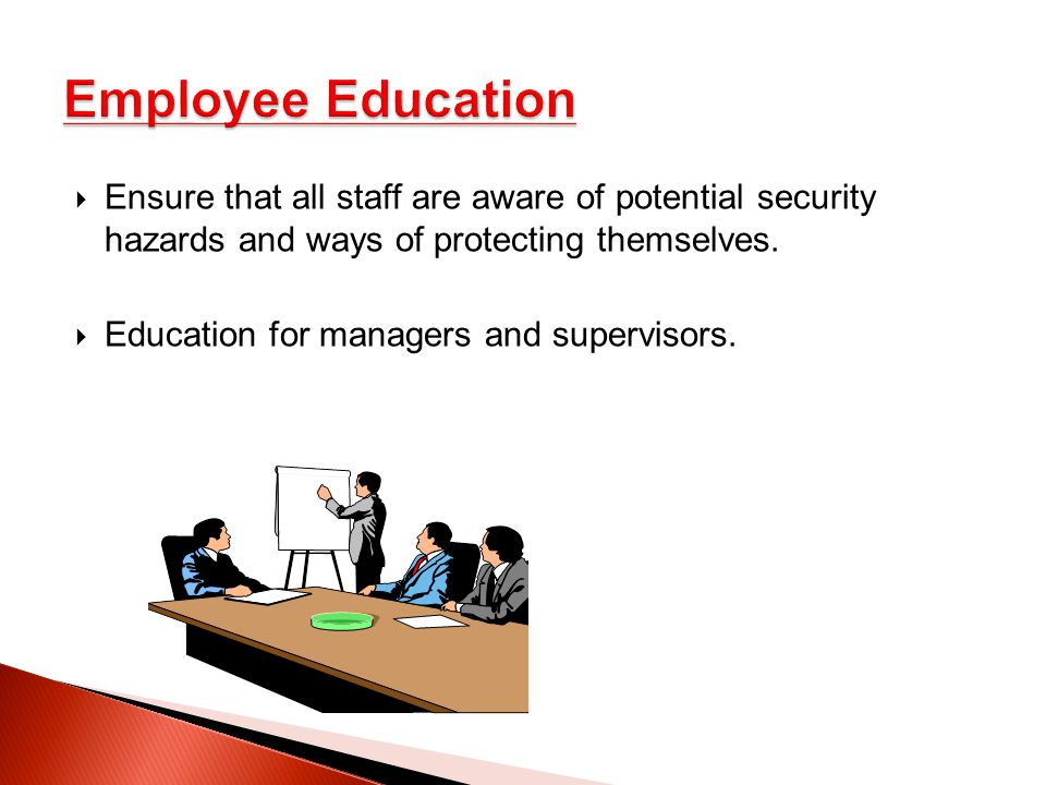 Employee Education Ensure that all staff are aware of potential security hazards and ways of protecting themselves.
