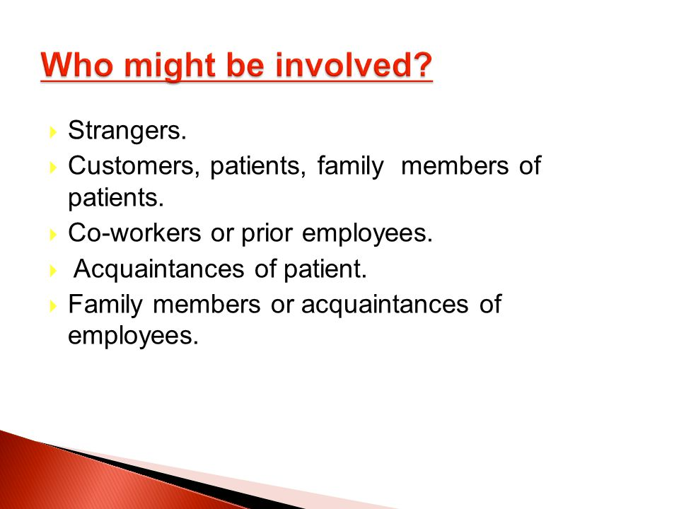 Strangers. Customers, patients, family members of patients. Co-workers or prior employees. Acquaintances of patient.