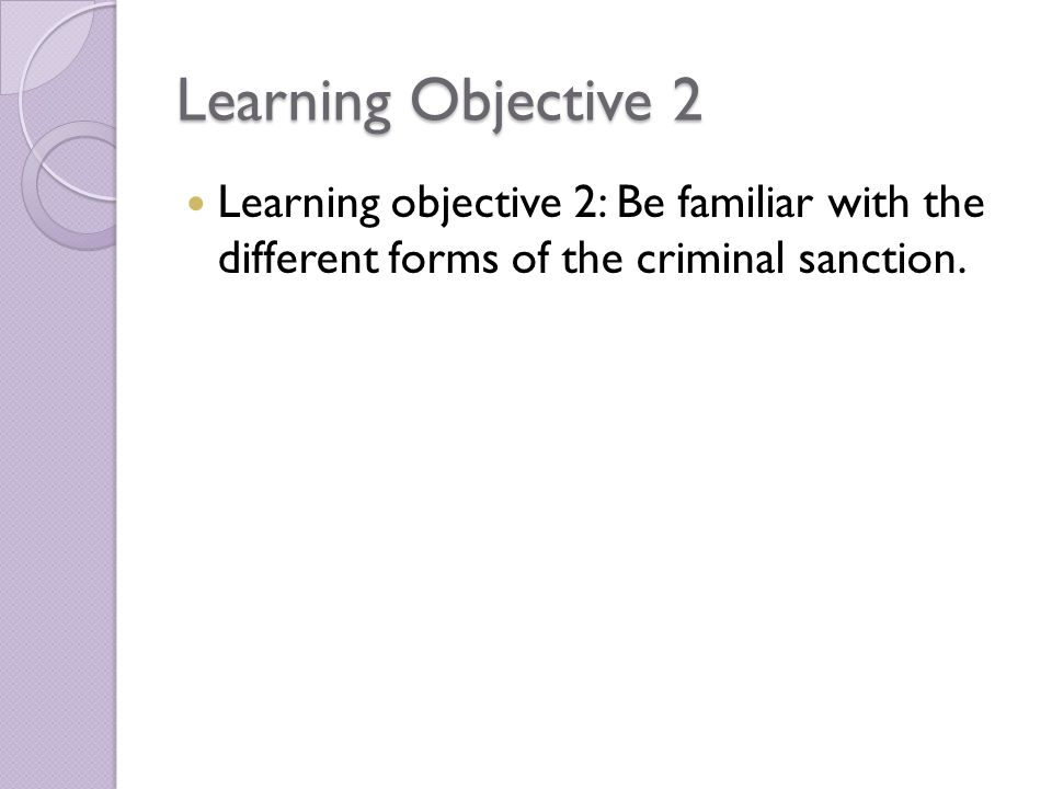 Learning Objective 2 Learning objective 2: Be familiar with the different forms of the criminal sanction.