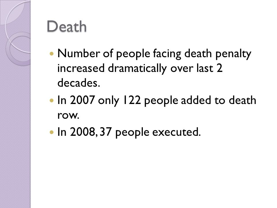 Death Number of people facing death penalty increased dramatically over last 2 decades. In 2007 only 122 people added to death row.