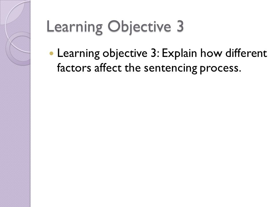 Learning Objective 3 Learning objective 3: Explain how different factors affect the sentencing process.