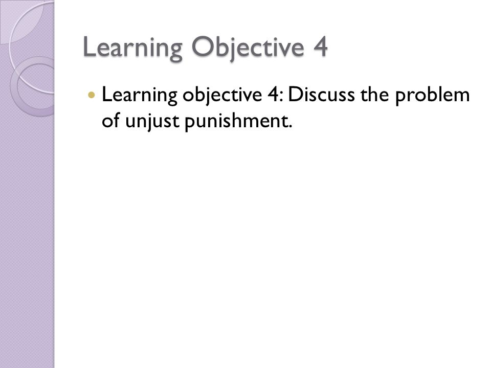 Learning Objective 4 Learning objective 4: Discuss the problem of unjust punishment.