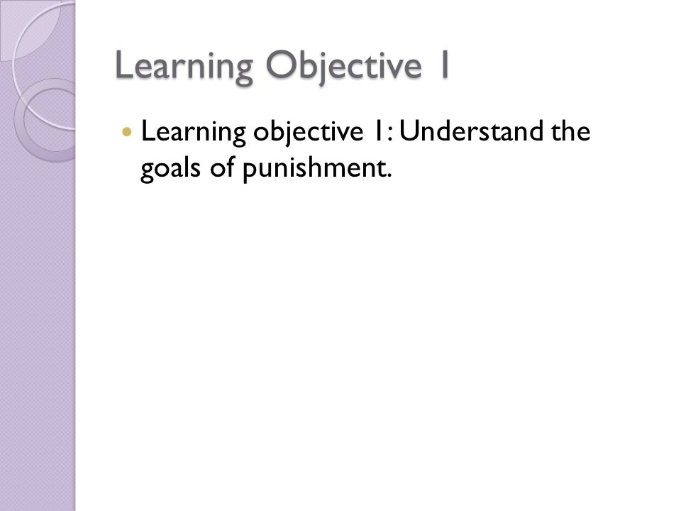 Learning Objective 1 Learning objective 1: Understand the goals of punishment.