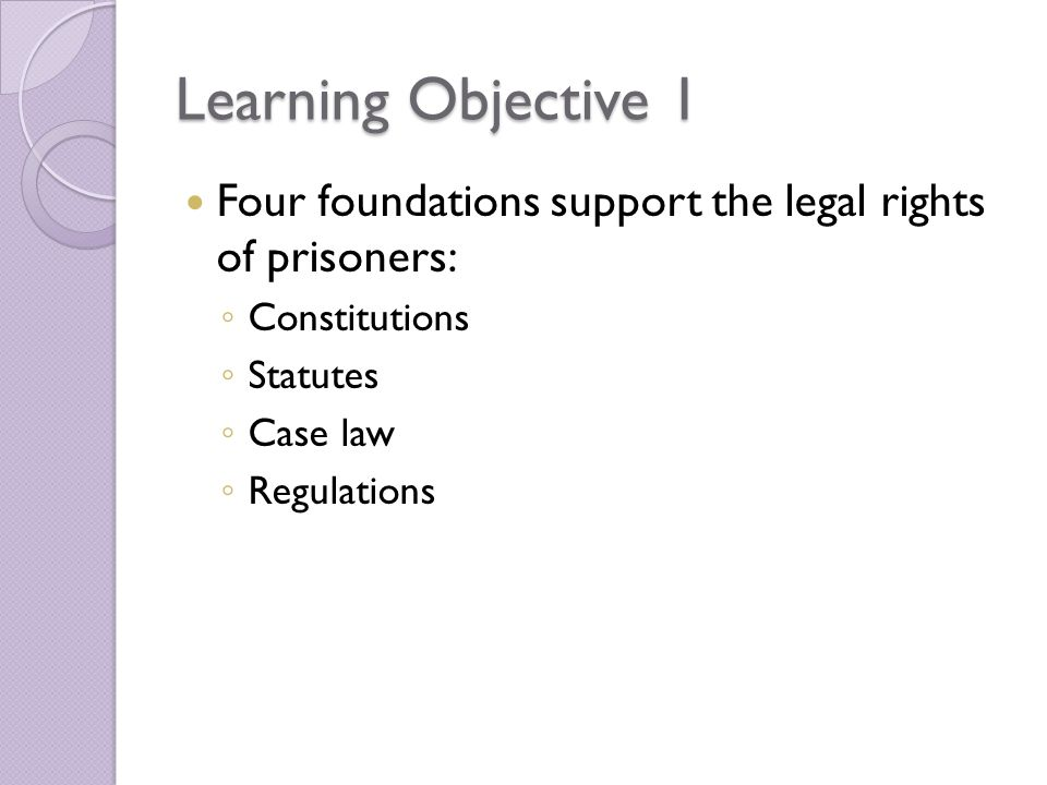 Learning Objective 1 Four foundations support the legal rights of prisoners: Constitutions. Statutes.
