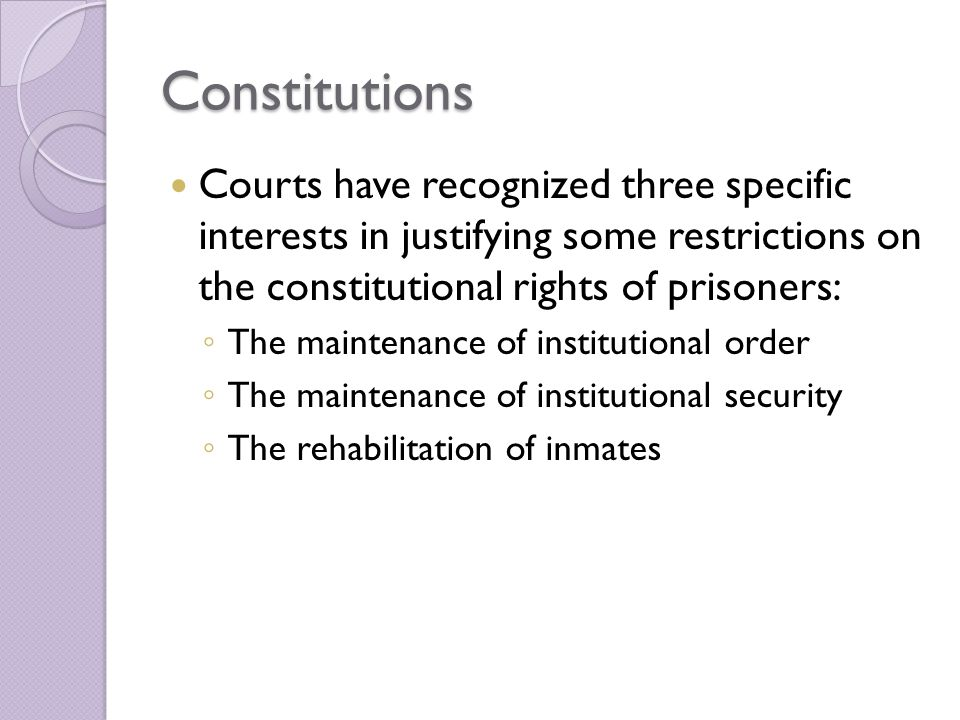 Constitutions Courts have recognized three specific interests in justifying some restrictions on the constitutional rights of prisoners: