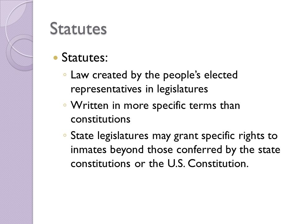 Statutes Statutes: Law created by the people's elected representatives in legislatures. Written in more specific terms than constitutions.