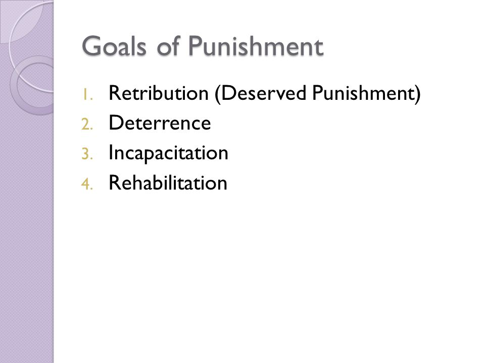 Goals of Punishment Retribution (Deserved Punishment) Deterrence