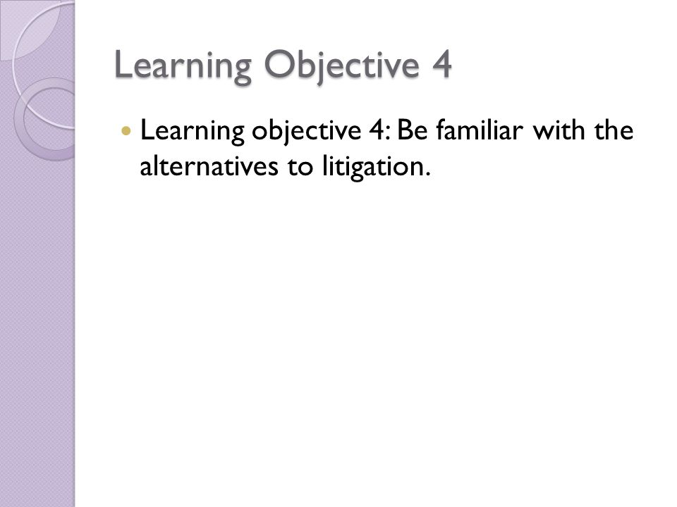 Learning Objective 4 Learning objective 4: Be familiar with the alternatives to litigation.