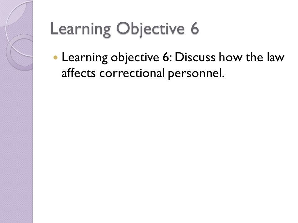 Learning Objective 6 Learning objective 6: Discuss how the law affects correctional personnel.
