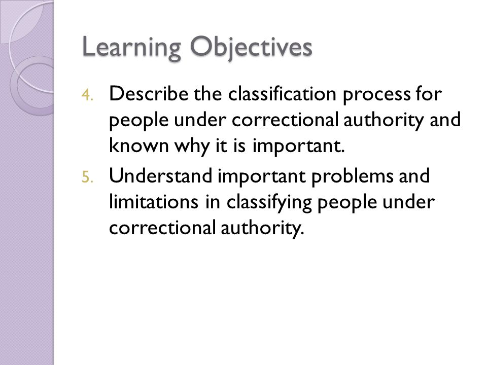 Learning Objectives Describe the classification process for people under correctional authority and known why it is important.