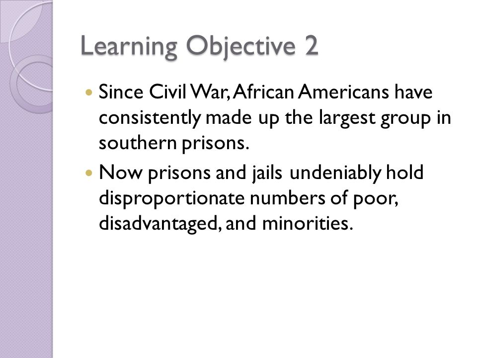 Learning Objective 2 Since Civil War, African Americans have consistently made up the largest group in southern prisons.