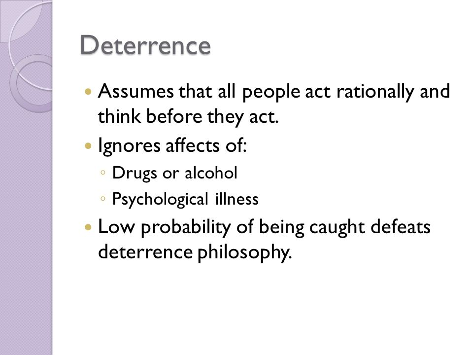 Deterrence Assumes that all people act rationally and think before they act. Ignores affects of: Drugs or alcohol.