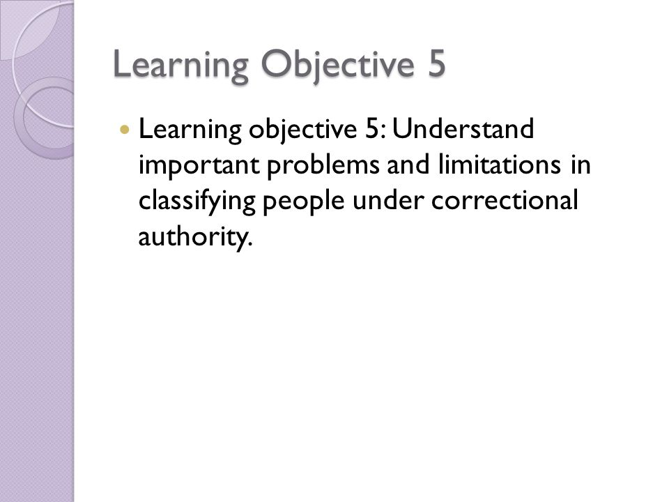 Learning Objective 5 Learning objective 5: Understand important problems and limitations in classifying people under correctional authority.