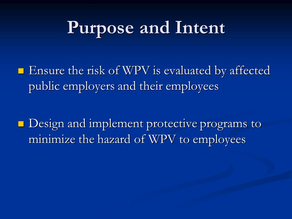 Purpose and Intent Ensure the risk of WPV is evaluated by affected public employers and their employees.