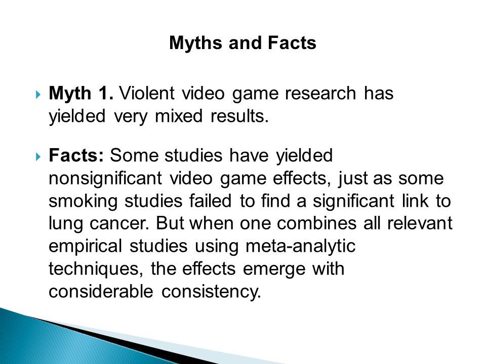 Myths and Facts Myth 1. Violent video game research has yielded very mixed results.