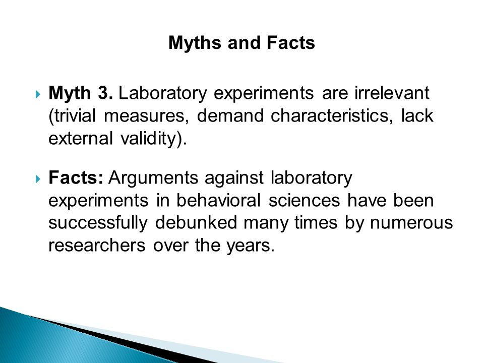 Myths and Facts Myth 3. Laboratory experiments are irrelevant (trivial measures, demand characteristics, lack external validity).