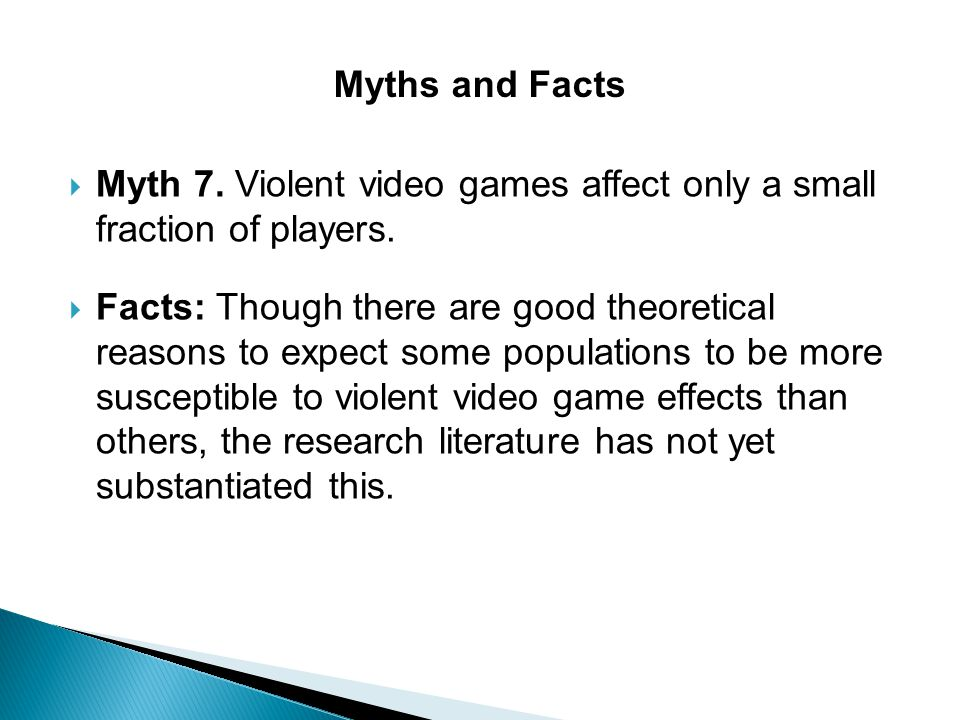 Myths and Facts Myth 7. Violent video games affect only a small fraction of players.