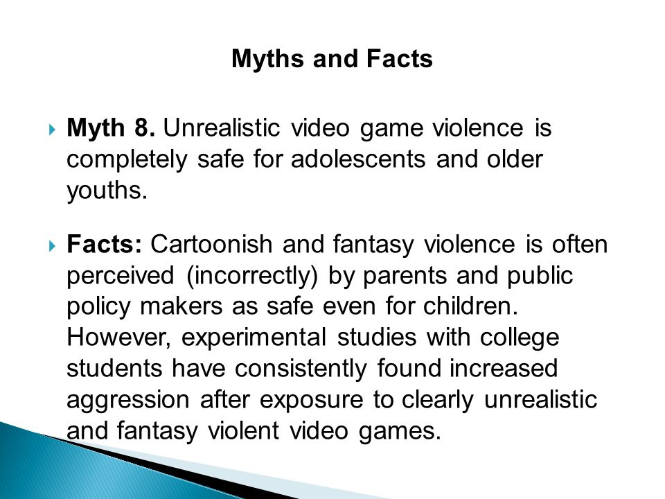 Myths and Facts Myth 8. Unrealistic video game violence is completely safe for adolescents and older youths.