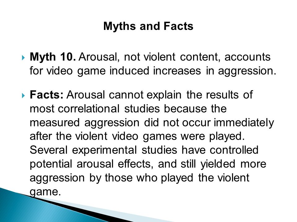 Myths and Facts Myth 10. Arousal, not violent content, accounts for video game induced increases in aggression.