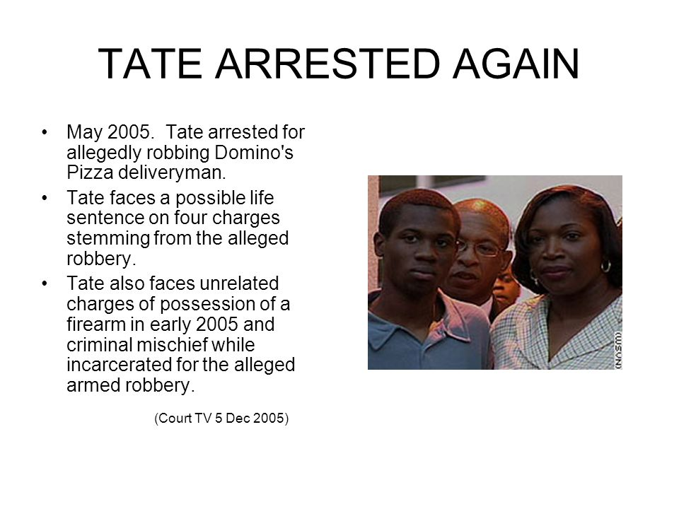 TATE ARRESTED AGAIN May 2005. Tate arrested for allegedly robbing Domino s Pizza deliveryman.