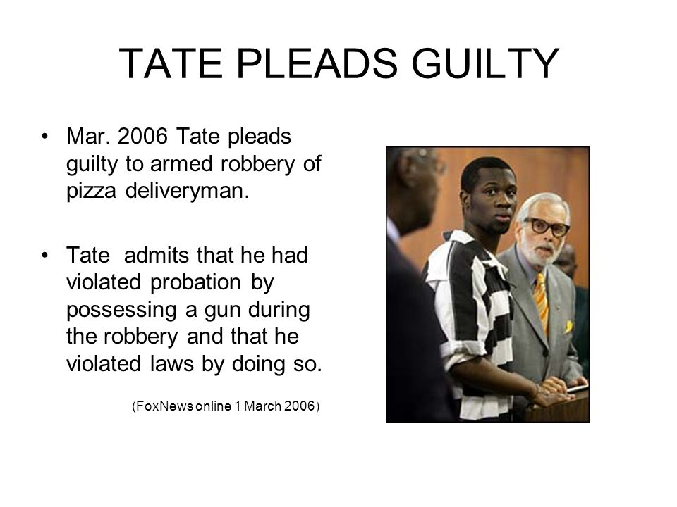 TATE PLEADS GUILTY Mar. 2006 Tate pleads guilty to armed robbery of pizza deliveryman.