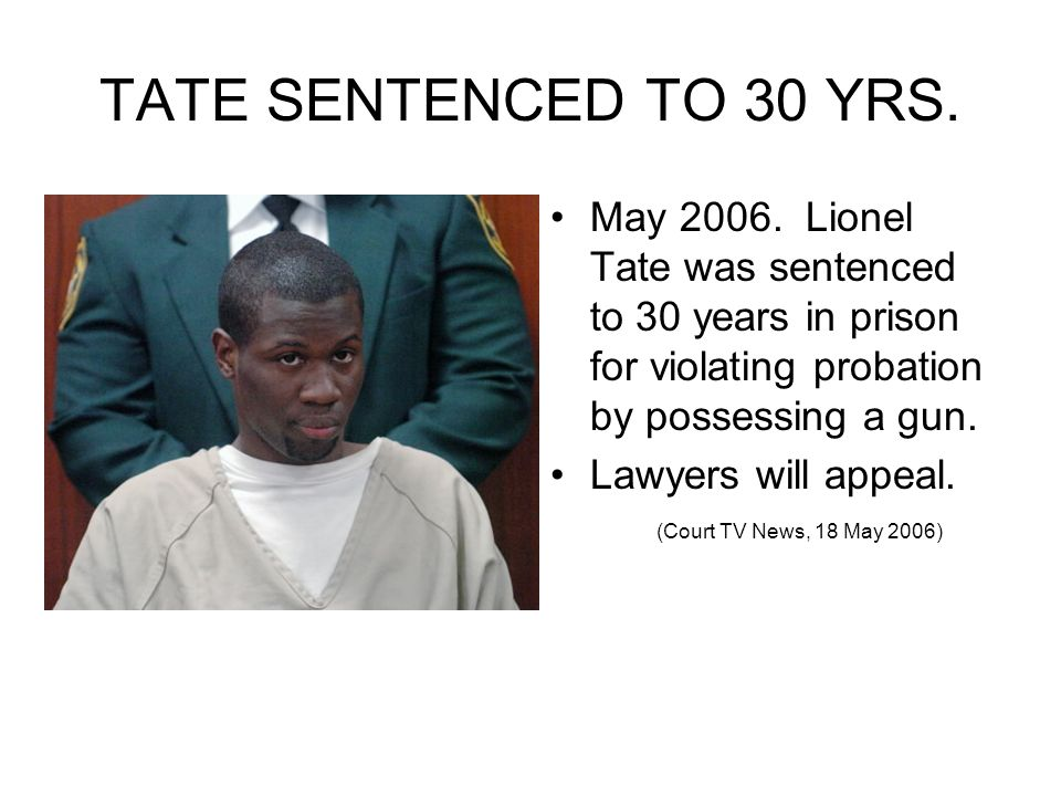 TATE SENTENCED TO 30 YRS. May 2006. Lionel Tate was sentenced to 30 years in prison for violating probation by possessing a gun.