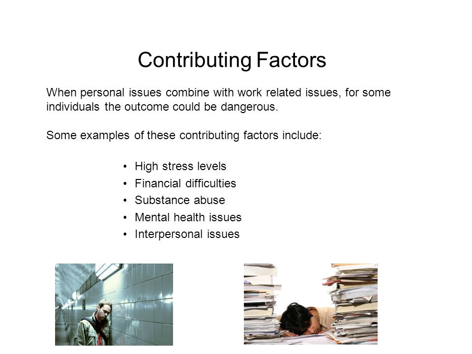 Contributing Factors When personal issues combine with work related issues, for some individuals the outcome could be dangerous.