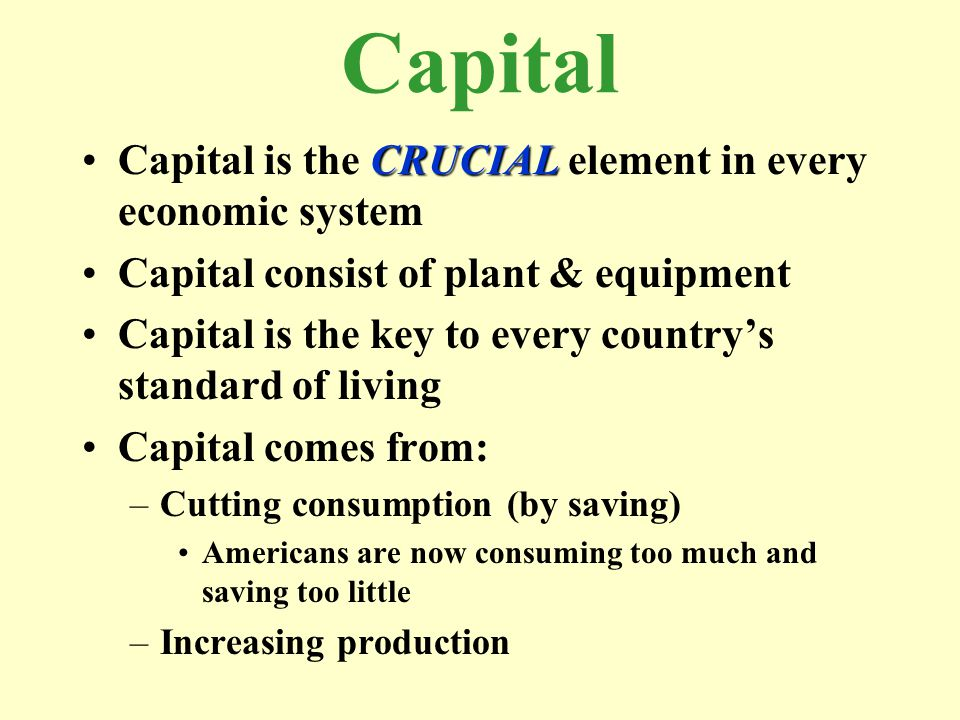 Capital Capital is the CRUCIAL element in every economic system